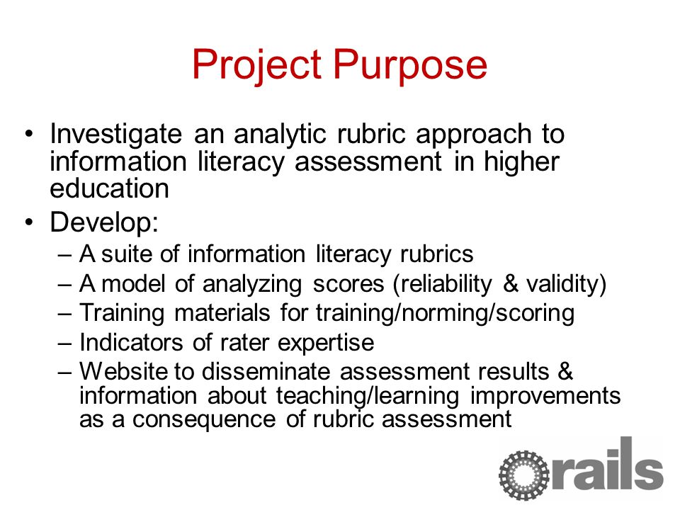 Project Purpose Investigate an analytic rubric approach to information literacy assessment in higher education Develop: –A suite of information literacy rubrics –A model of analyzing scores (reliability & validity) –Training materials for training/norming/scoring –Indicators of rater expertise –Website to disseminate assessment results & information about teaching/learning improvements as a consequence of rubric assessment