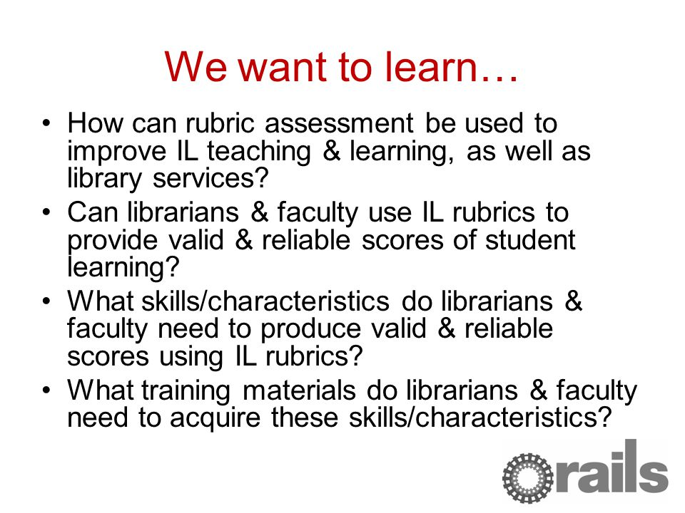 We want to learn… How can rubric assessment be used to improve IL teaching & learning, as well as library services.
