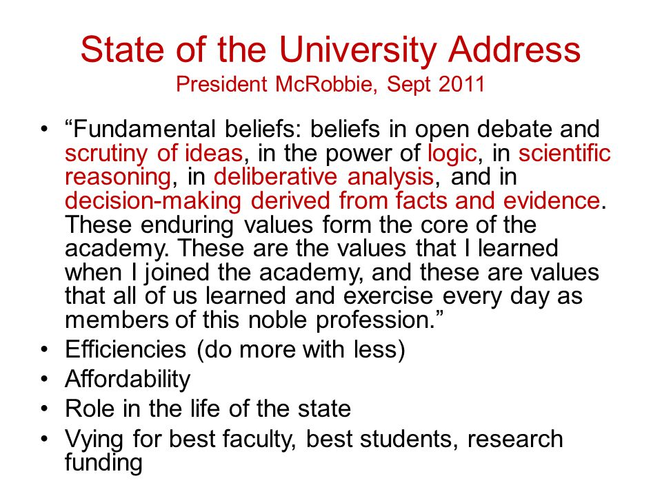 State of the University Address President McRobbie, Sept 2011 Fundamental beliefs: beliefs in open debate and scrutiny of ideas, in the power of logic, in scientific reasoning, in deliberative analysis, and in decision-making derived from facts and evidence.