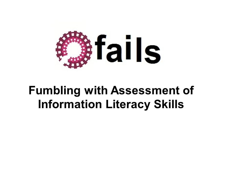Fumbling with Assessment of Information Literacy Skills