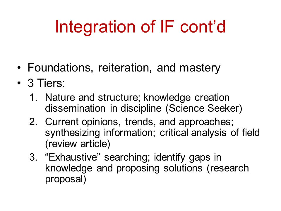 Integration of IF cont'd Foundations, reiteration, and mastery 3 Tiers: 1.Nature and structure; knowledge creation dissemination in discipline (Science Seeker) 2.Current opinions, trends, and approaches; synthesizing information; critical analysis of field (review article) 3. Exhaustive searching; identify gaps in knowledge and proposing solutions (research proposal)