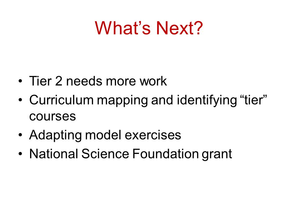 "What's Next? Tier 2 needs more work Curriculum mapping and identifying ""tier"" courses Adapting model exercises National Science Foundation grant"
