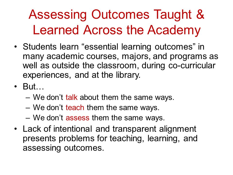 Assessing Outcomes Taught & Learned Across the Academy Students learn essential learning outcomes in many academic courses, majors, and programs as well as outside the classroom, during co-curricular experiences, and at the library.