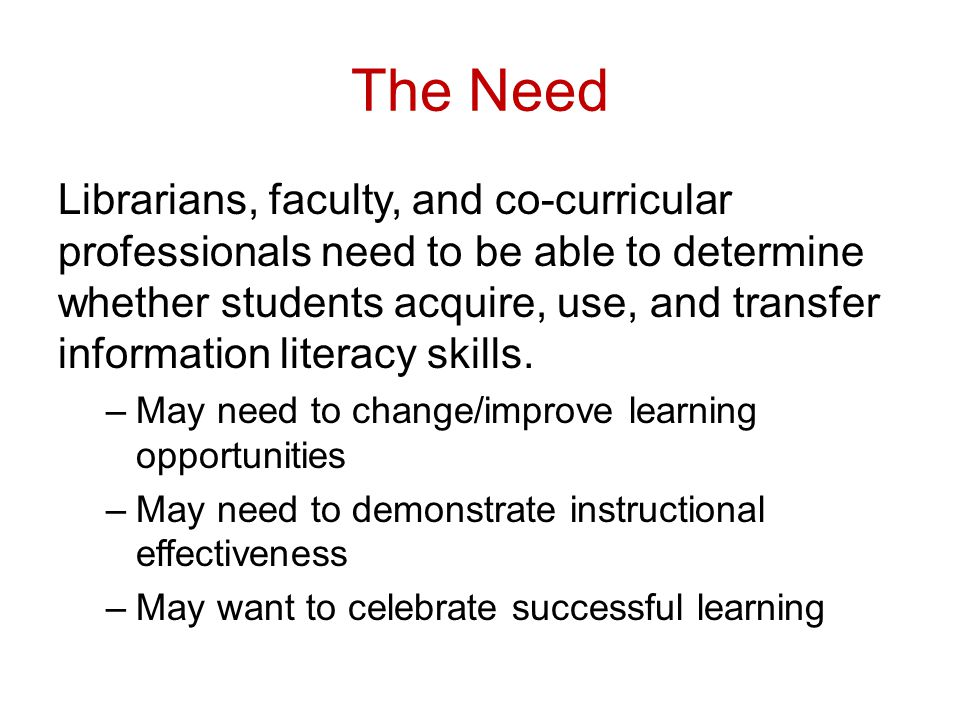 The Need Librarians, faculty, and co-curricular professionals need to be able to determine whether students acquire, use, and transfer information literacy skills.