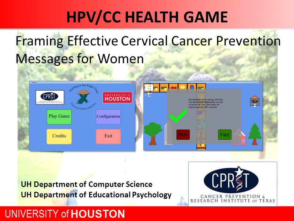 HPV/CC HEALTH GAME Framing Effective Cervical Cancer Prevention Messages for Women UH Department of Computer Science UH Department of Educational Psychology