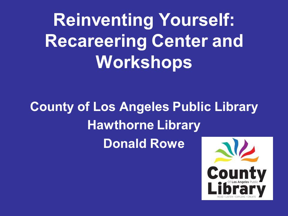 County of Los Angeles Public Library Hawthorne Library Donald Rowe Reinventing Yourself: Recareering Center and Workshops