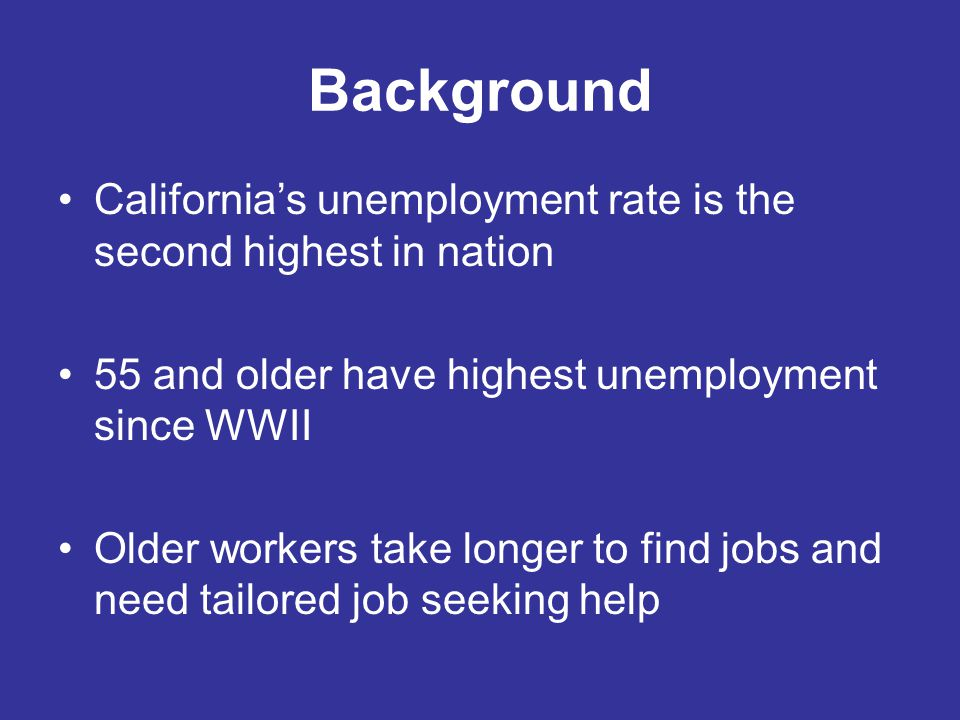 Background California's unemployment rate is the second highest in nation 55 and older have highest unemployment since WWII Older workers take longer to find jobs and need tailored job seeking help