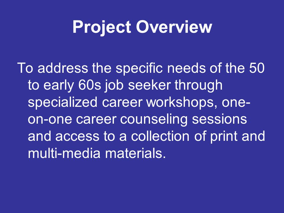 Project Overview To address the specific needs of the 50 to early 60s job seeker through specialized career workshops, one- on-one career counseling sessions and access to a collection of print and multi-media materials.