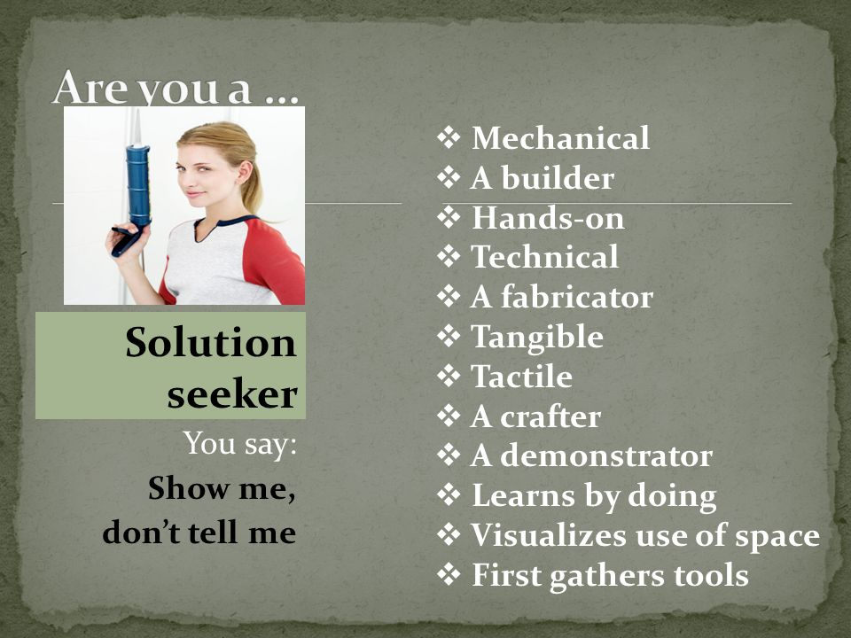  Mechanical  A builder  Hands-on  Technical  A fabricator  Tangible  Tactile  A crafter  A demonstrator  Learns by doing  Visualizes use of space  First gathers tools Solution seeker You say: Show me, don't tell me