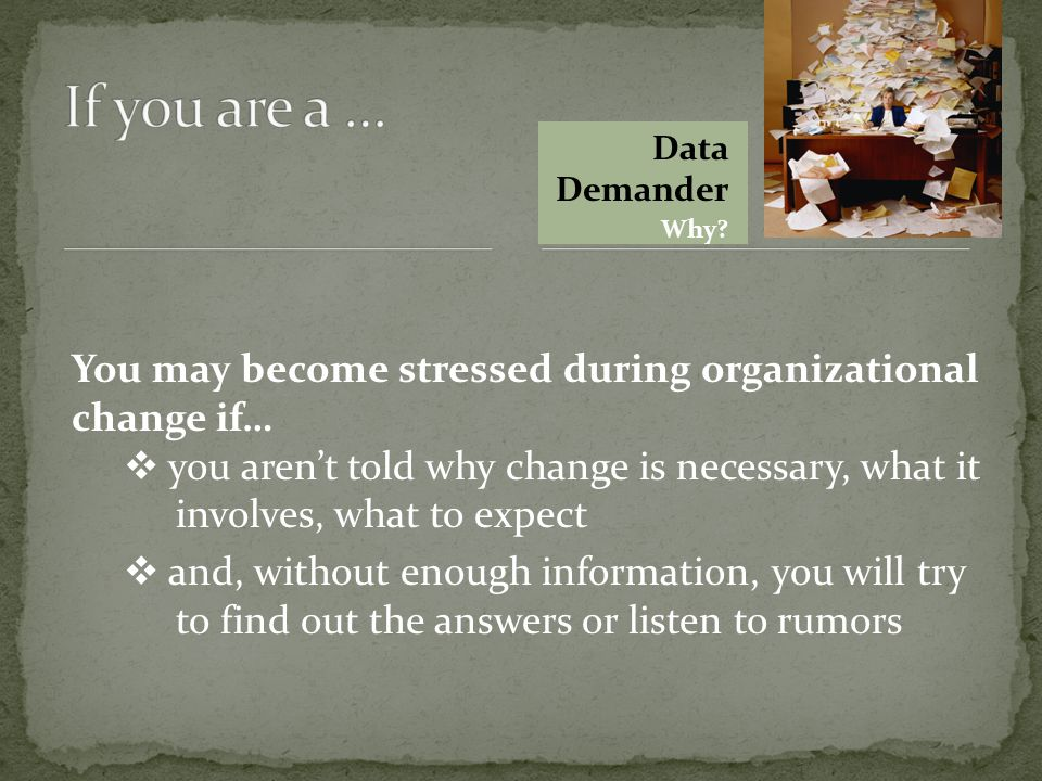 You may become stressed during organizational change if…  you aren't told why change is necessary, what it involves, what to expect  and, without enough information, you will try to find out the answers or listen to rumors Data Demander Why