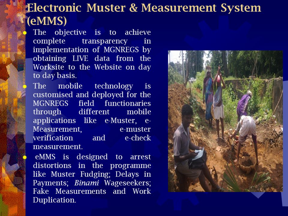 Electronic Muster & Measurement System (eMMS)  The objective is to achieve complete transparency in implementation of MGNREGS by obtaining LIVE data