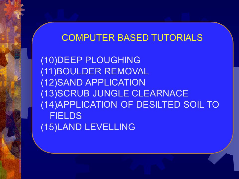 COMPUTER BASED TUTORIALS (10)DEEP PLOUGHING (11)BOULDER REMOVAL (12)SAND APPLICATION (13)SCRUB JUNGLE CLEARNACE (14)APPLICATION OF DESILTED SOIL TO FI