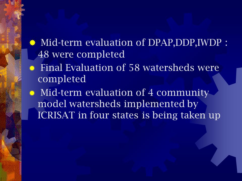  Mid-term evaluation of DPAP,DDP,IWDP : 48 were completed  Final Evaluation of 58 watersheds were completed  Mid-term evaluation of 4 community mod