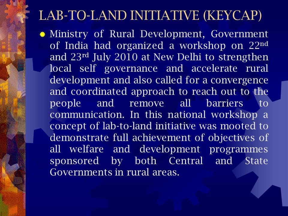 LAB-TO-LAND INITIATIVE (KEYCAP)  Ministry of Rural Development, Government of India had organized a workshop on 22 nd and 23 rd July 2010 at New Delh