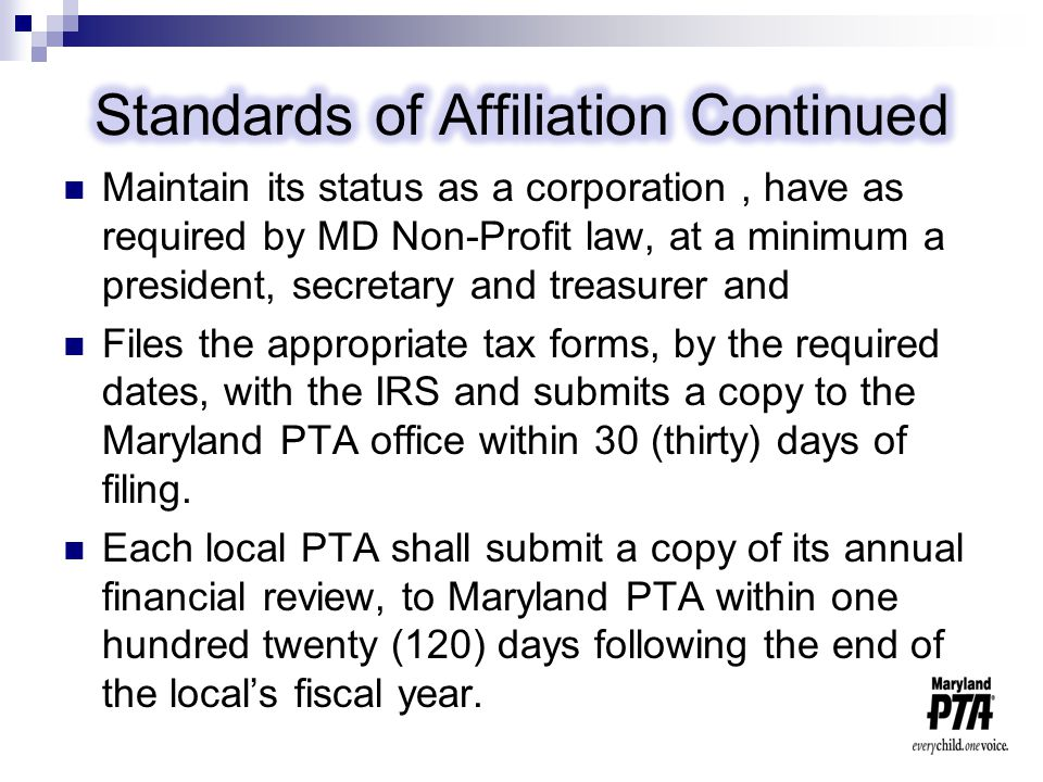 Maintain its status as a corporation, have as required by MD Non-Profit law, at a minimum a president, secretary and treasurer and Files the appropriate tax forms, by the required dates, with the IRS and submits a copy to the Maryland PTA office within 30 (thirty) days of filing.