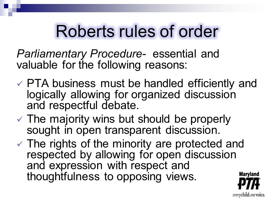 Parliamentary Procedure- essential and valuable for the following reasons: PTA business must be handled efficiently and logically allowing for organized discussion and respectful debate.