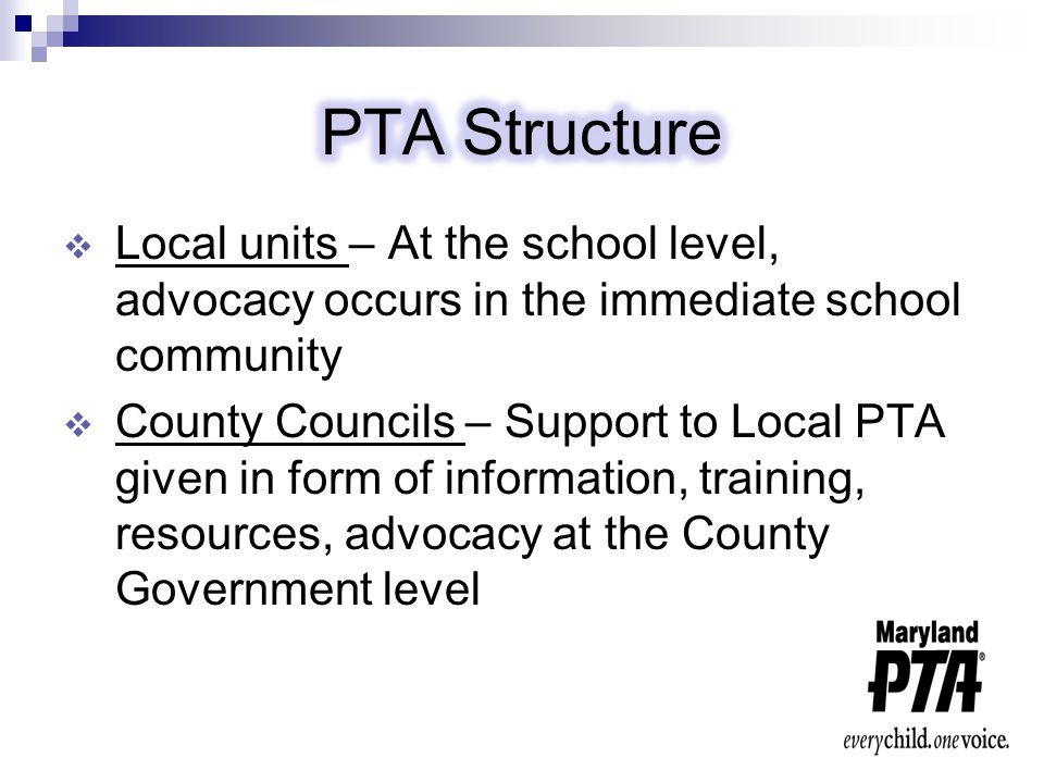  Maryland PTA – Support to all County Councils and all Local PTA Units (over 900) given in the form of information, training, resources, and advocacy at the Maryland State Government level  National PTA - Support to all State (55 Congresses), County Councils and all Local PTA Units given in the form of information, training, resources, and advocacy at the National Government level