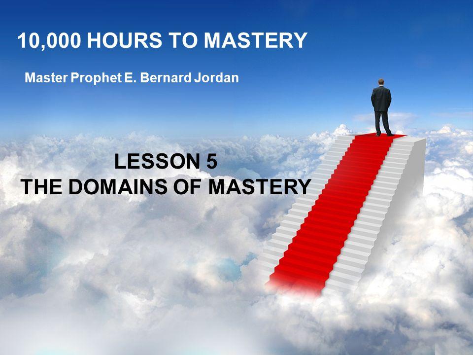 10,000 HOURS TO MASTERY Master Prophet E. Bernard Jordan LESSON 5 THE DOMAINS OF MASTERY