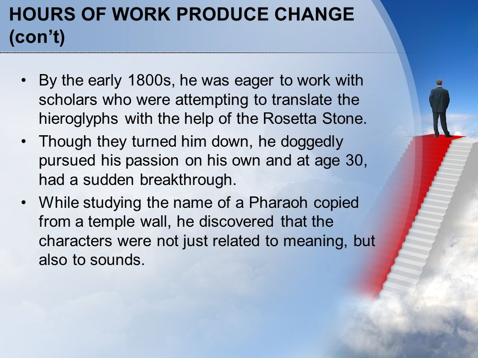 HOURS OF WORK PRODUCE CHANGE (con't) By the early 1800s, he was eager to work with scholars who were attempting to translate the hieroglyphs with the help of the Rosetta Stone.