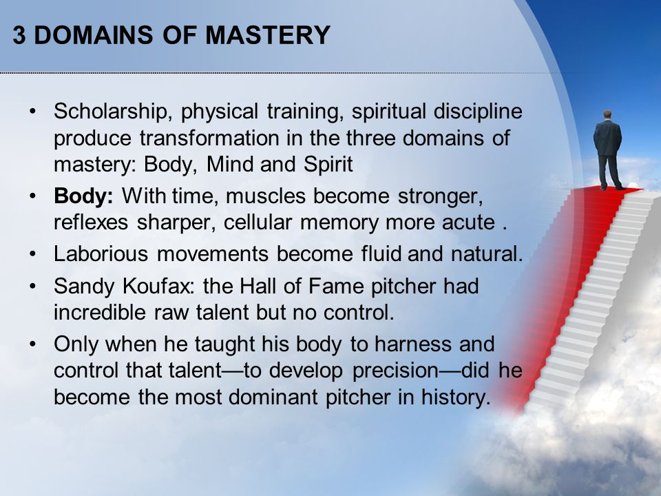 3 DOMAINS OF MASTERY Scholarship, physical training, spiritual discipline produce transformation in the three domains of mastery: Body, Mind and Spirit Body: With time, muscles become stronger, reflexes sharper, cellular memory more acute.
