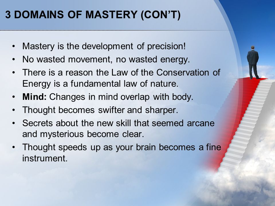 3 DOMAINS OF MASTERY (CON'T) As Daniel Pink points out in A Whole New Mind, repetitive training actually changes the brain so that one side becomes dominant, depending on the nature of the skill.