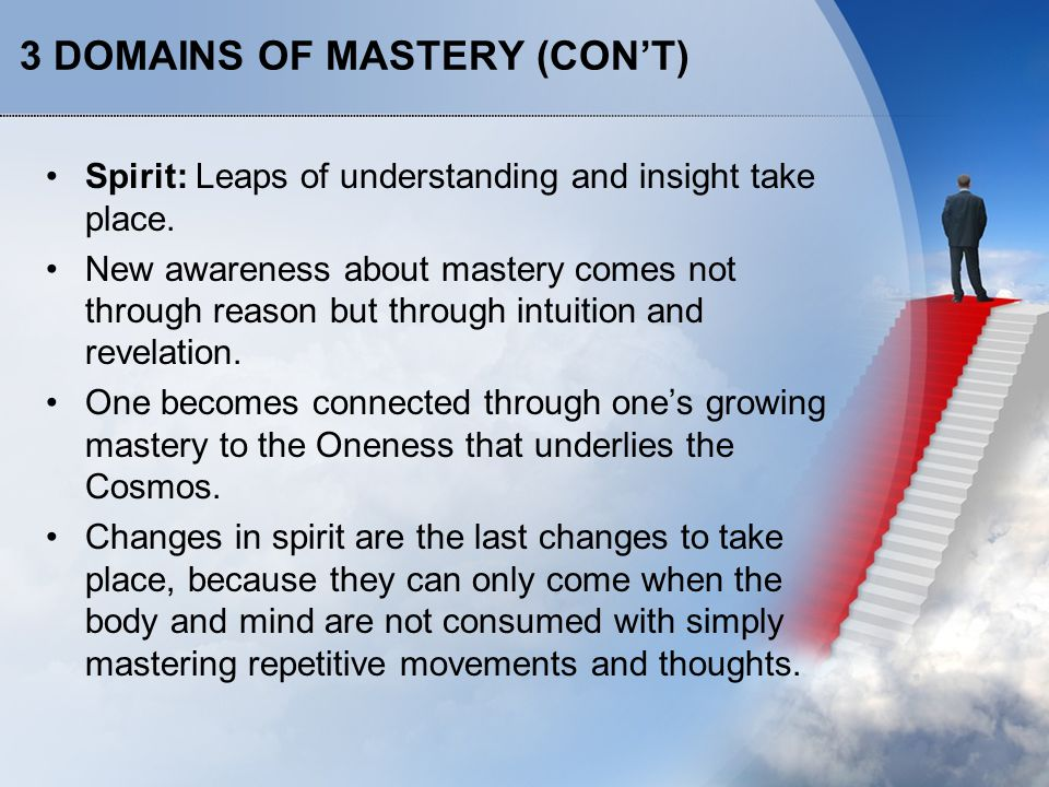 3 DOMAINS OF MASTERY (CON'T) Spirit: Leaps of understanding and insight take place.