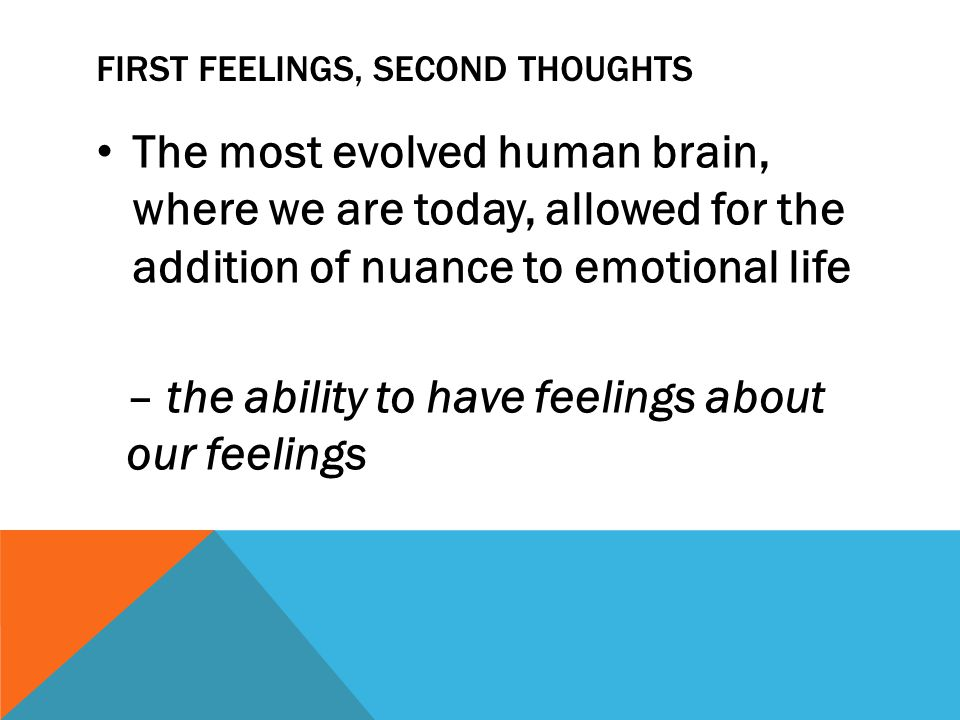 FIRST FEELINGS, SECOND THOUGHTS The most evolved human brain, where we are today, allowed for the addition of nuance to emotional life – the ability to have feelings about our feelings
