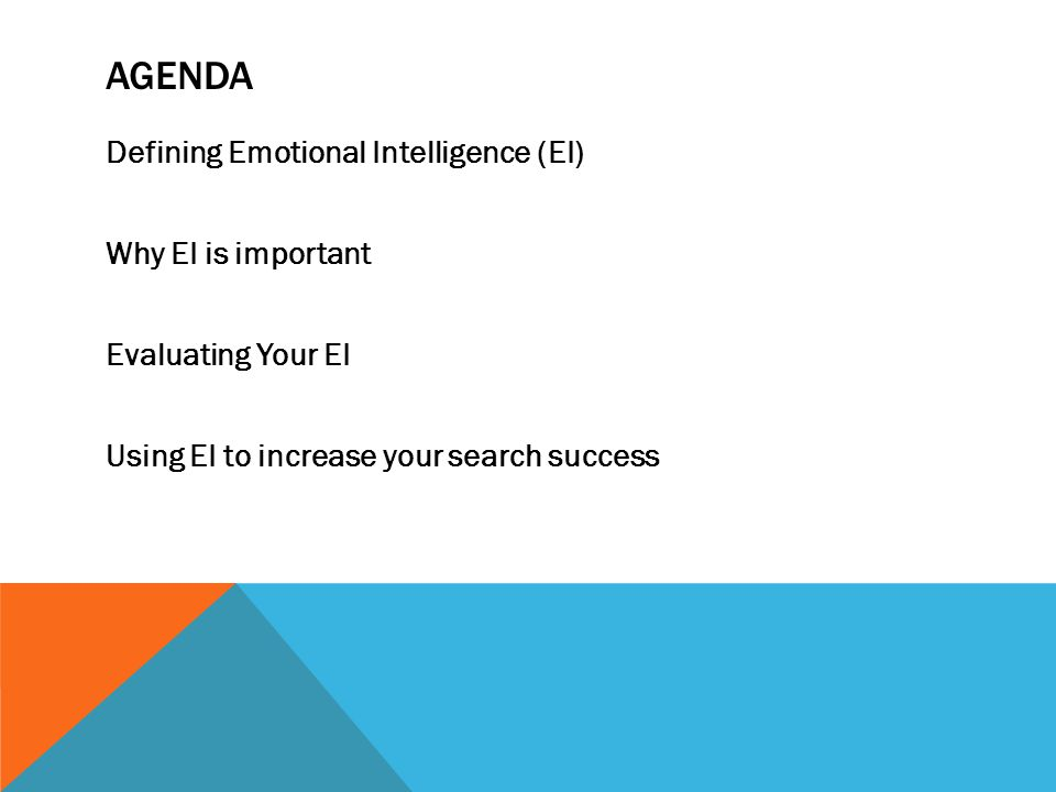 AGENDA Defining Emotional Intelligence (EI) Why EI is important Evaluating Your EI Using EI to increase your search success