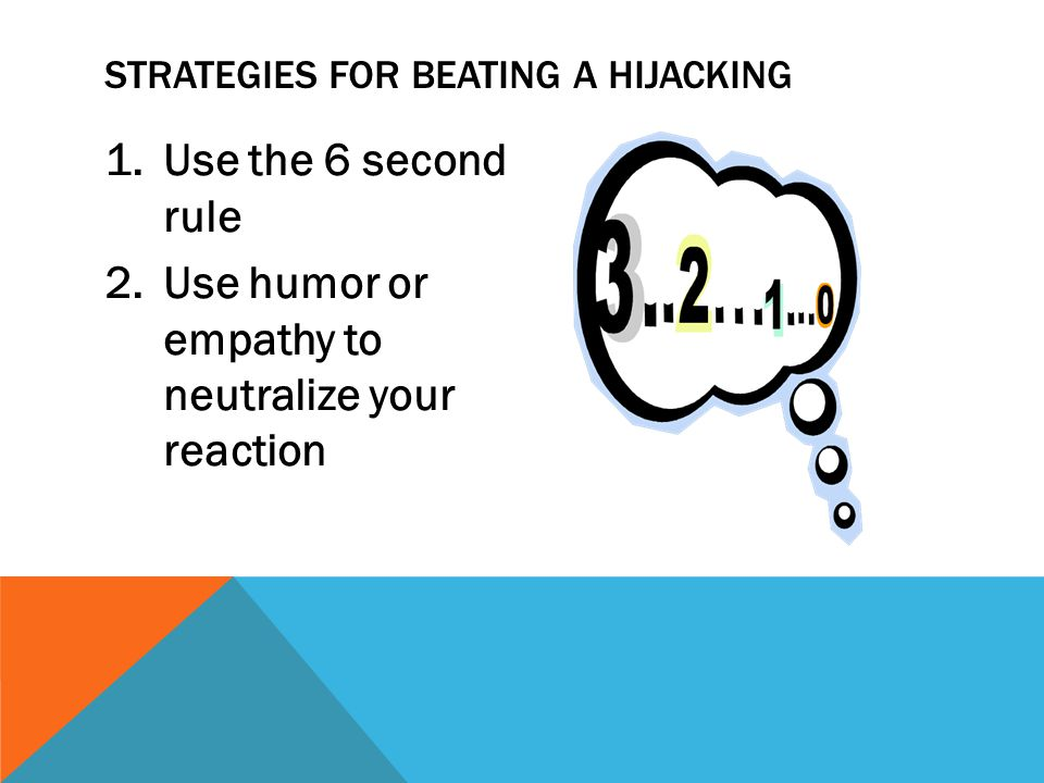 1.Use the 6 second rule 2.Use humor or empathy to neutralize your reaction STRATEGIES FOR BEATING A HIJACKING