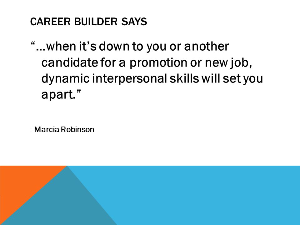 CAREER BUILDER SAYS …when it's down to you or another candidate for a promotion or new job, dynamic interpersonal skills will set you apart. - Marcia Robinson