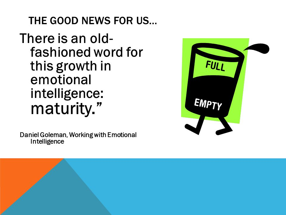 There is an old- fashioned word for this growth in emotional intelligence: maturity. Daniel Goleman, Working with Emotional Intelligence THE GOOD NEWS FOR US…