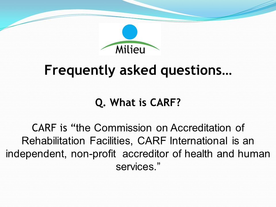 Frequently asked questions… Q. What is CARF.