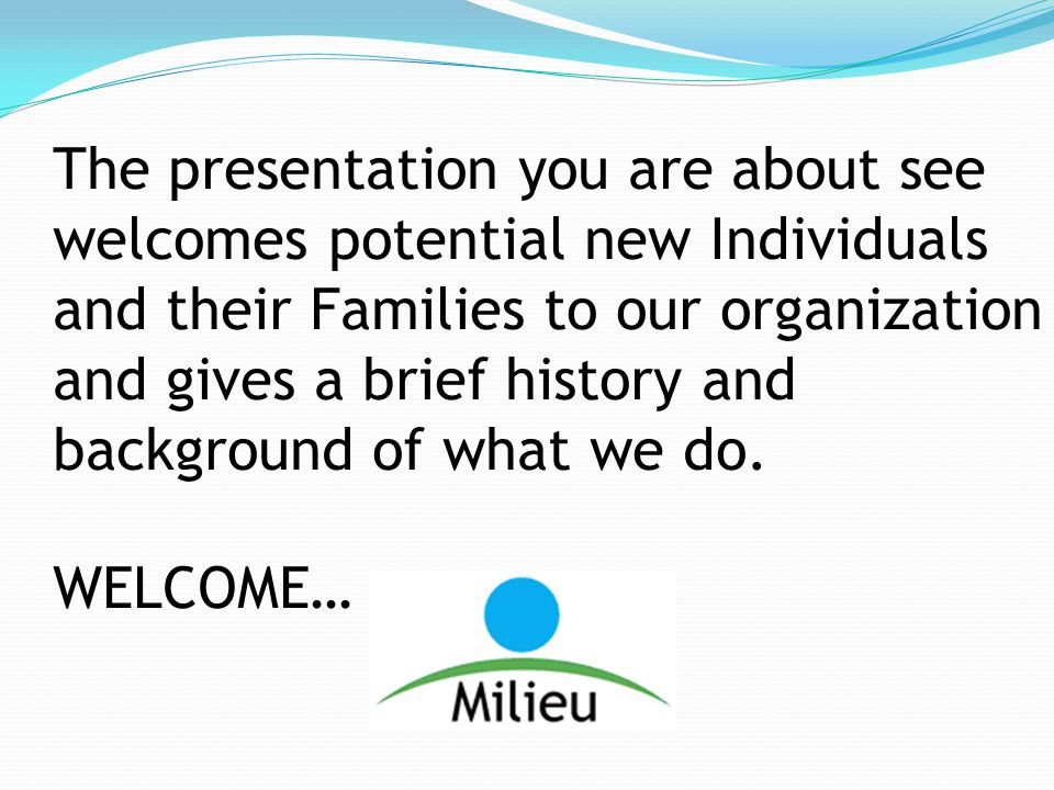 The presentation you are about see welcomes potential new Individuals and their Families to our organization and gives a brief history and background