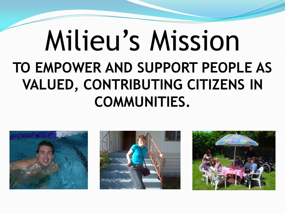 Milieu's Mission TO EMPOWER AND SUPPORT PEOPLE AS VALUED, CONTRIBUTING CITIZENS IN COMMUNITIES.