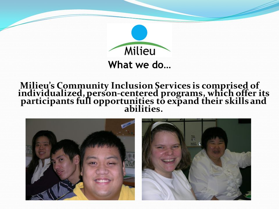 What we do… Milieu's Community Inclusion Services is comprised of individualized, person-centered programs, which offer its participants full opportunities to expand their skills and abilities.