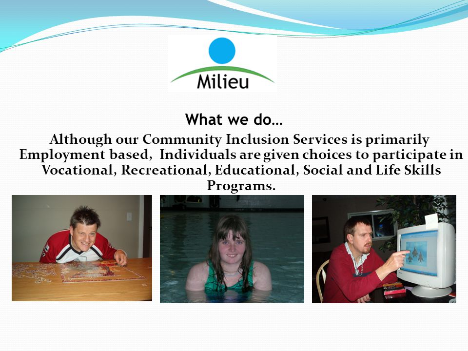 What we do… Although our Community Inclusion Services is primarily Employment based, Individuals are given choices to participate in Vocational, Recre