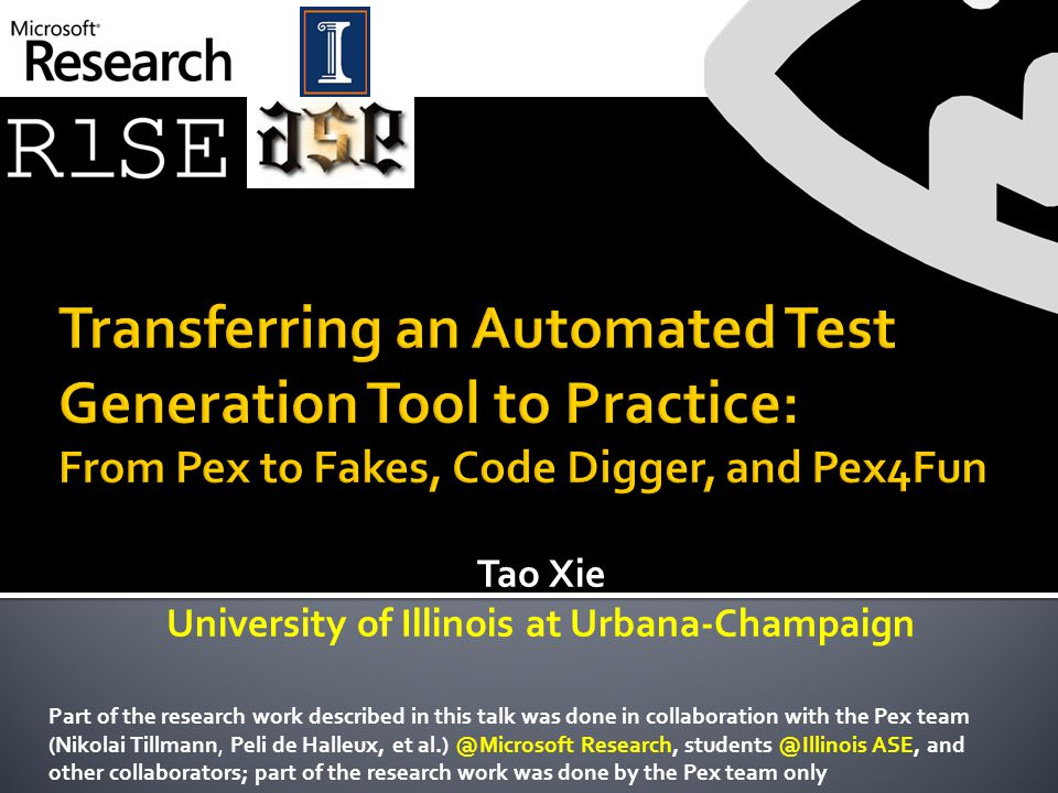Tao Xie University of Illinois at Urbana-Champaign Part of the research work described in this talk was done in collaboration with the Pex team (Nikolai Tillmann, Peli de Halleux, et al.) @Microsoft Research, students @Illinois ASE, and other collaborators; part of the research work was done by the Pex team only