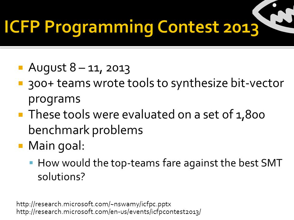  August 8 – 11, 2013  300+ teams wrote tools to synthesize bit-vector programs  These tools were evaluated on a set of 1,800 benchmark problems  Main goal:  How would the top-teams fare against the best SMT solutions.