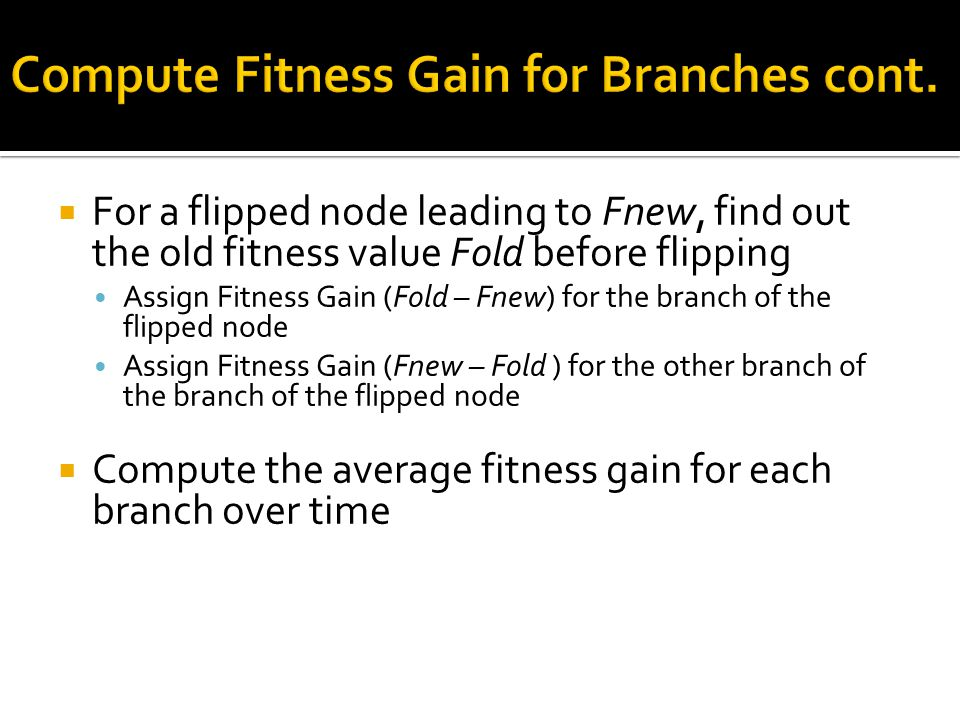  For a flipped node leading to Fnew, find out the old fitness value Fold before flipping Assign Fitness Gain (Fold – Fnew) for the branch of the flipped node Assign Fitness Gain (Fnew – Fold ) for the other branch of the branch of the flipped node  Compute the average fitness gain for each branch over time