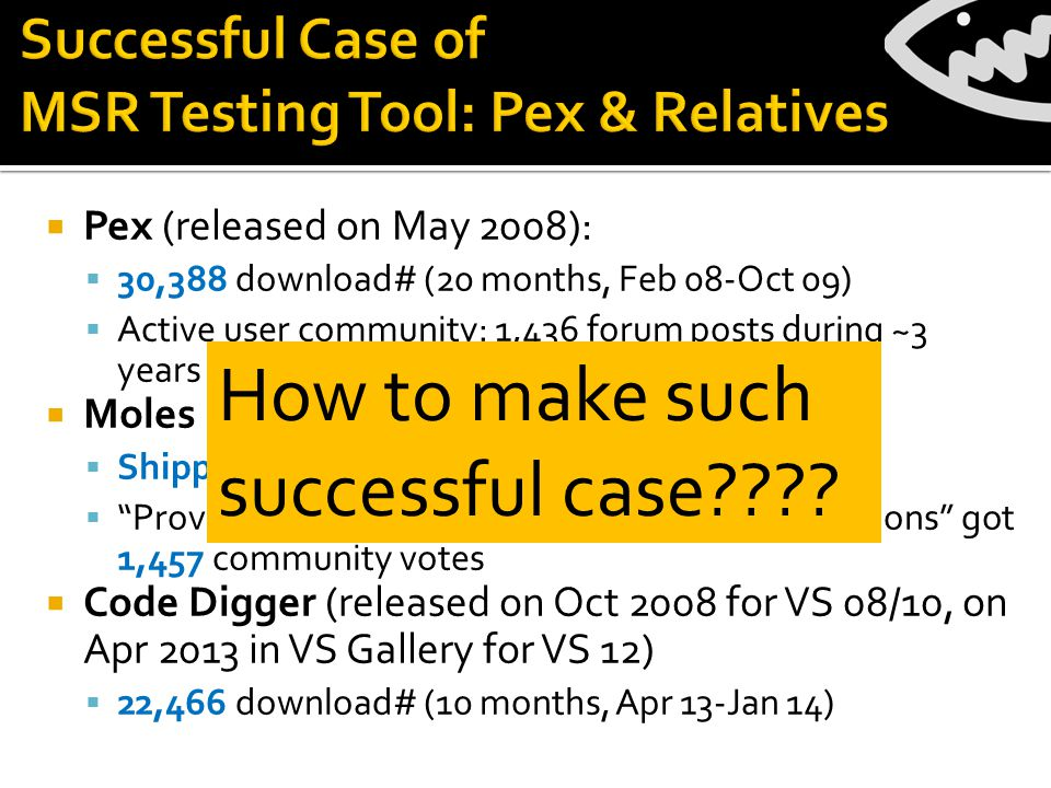  Pex (released on May 2008):  30,388 download# (20 months, Feb 08-Oct 09)  Active user community: 1,436 forum posts during ~3 years (Oct 08- Nov 11)  Moles (released Sept 2009)  Shipped with VS 12 as Fakes  Provide Microsoft Fakes w/ all Visual Studio editions got 1,457 community votes  Code Digger (released on Oct 2008 for VS 08/10, on Apr 2013 in VS Gallery for VS 12)  22,466 download# (10 months, Apr 13-Jan 14) How to make such successful case