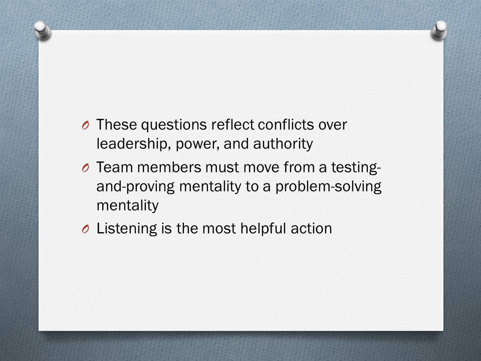 O These questions reflect conflicts over leadership, power, and authority O Team members must move from a testing- and-proving mentality to a problem-solving mentality O Listening is the most helpful action