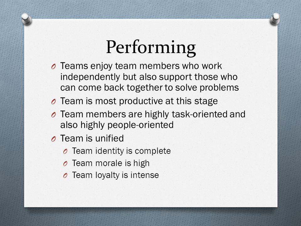 O Teams enjoy team members who work independently but also support those who can come back together to solve problems O Team is most productive at this stage O Team members are highly task-oriented and also highly people-oriented O Team is unified O Team identity is complete O Team morale is high O Team loyalty is intense