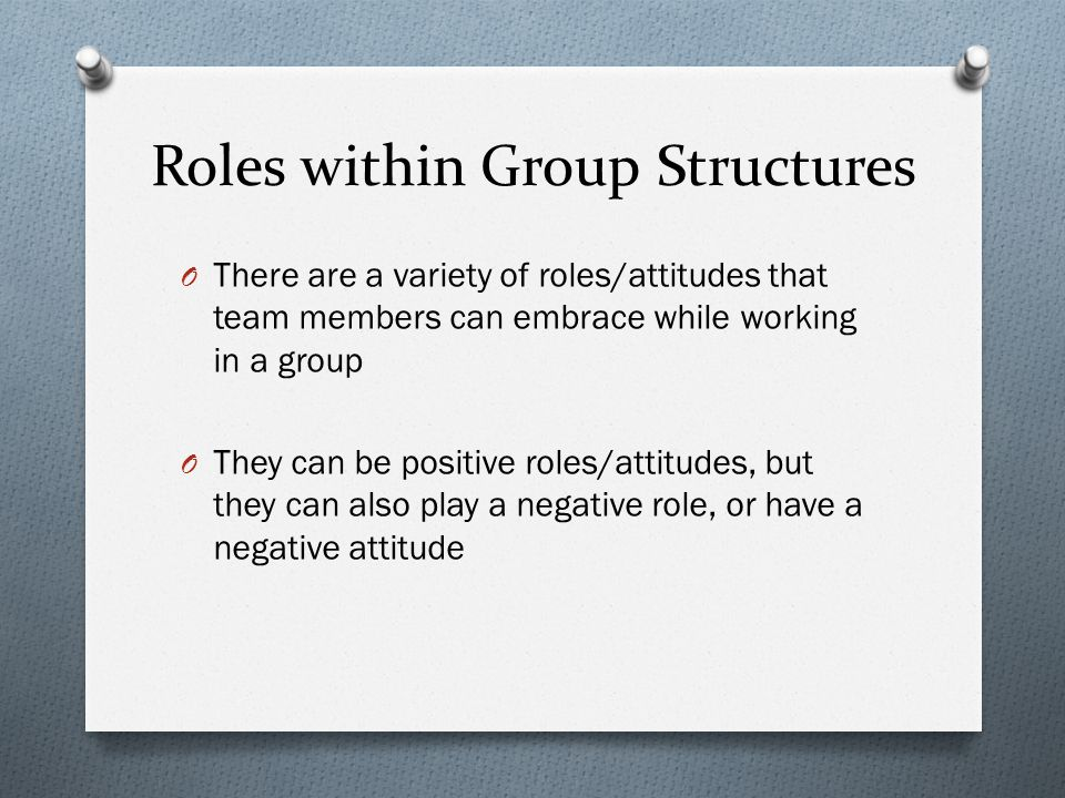 Roles within Group Structures O There are a variety of roles/attitudes that team members can embrace while working in a group O They can be positive roles/attitudes, but they can also play a negative role, or have a negative attitude