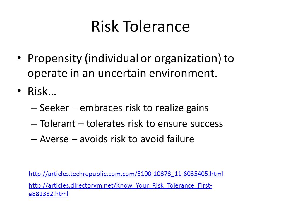 Risk Tolerance Propensity (individual or organization) to operate in an uncertain environment. Risk… – Seeker – embraces risk to realize gains – Toler