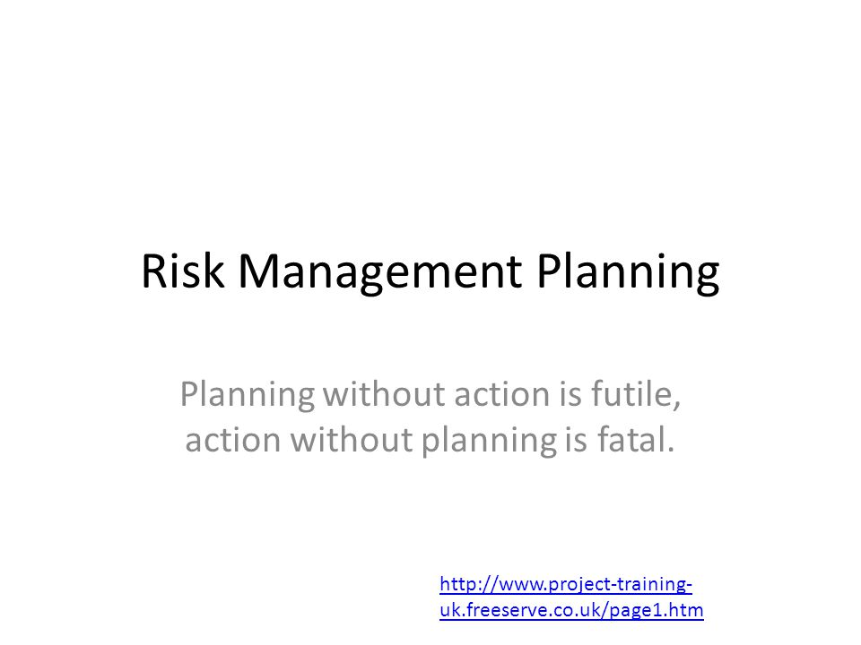 Risk Management Planning Planning without action is futile, action without planning is fatal. http://www.project-training- uk.freeserve.co.uk/page1.ht