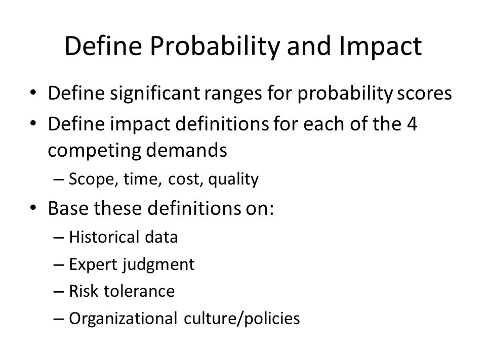 Define Probability and Impact Define significant ranges for probability scores Define impact definitions for each of the 4 competing demands – Scope,