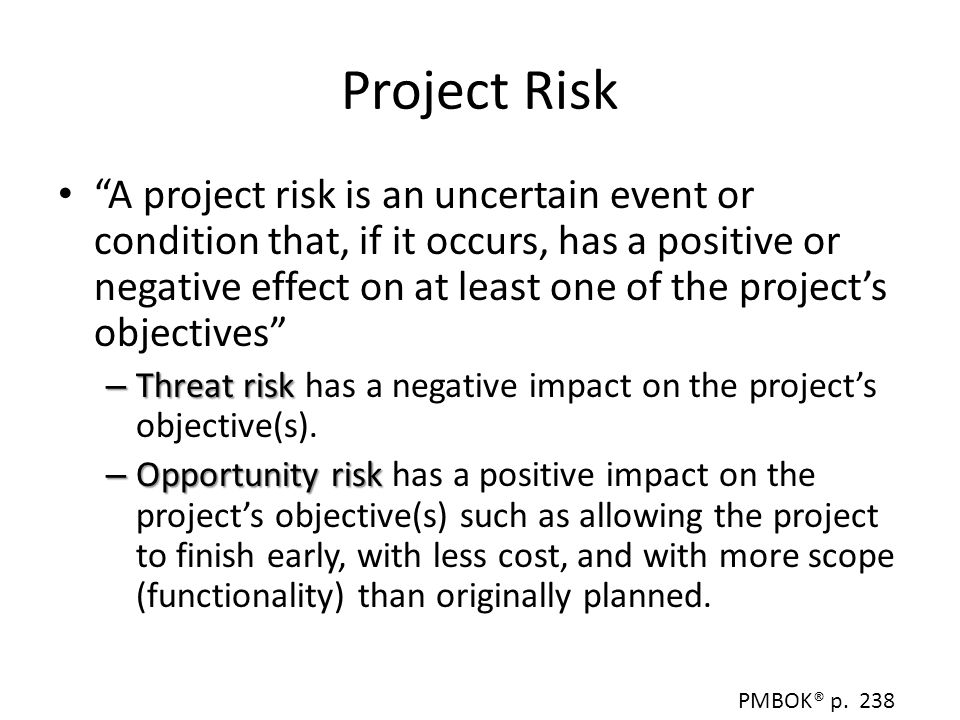 Risk Management Planning Set overall goals and objectives Determine tolerance level Decide how much money, time, and other resources will need to be allocated for risk management activities Establish templates, checklists, and other tools to be used in risk management for your project Create probably and impact scales Establish importance of risk management Decide basis for evaluating project risk PMBOK® p.243 - 246