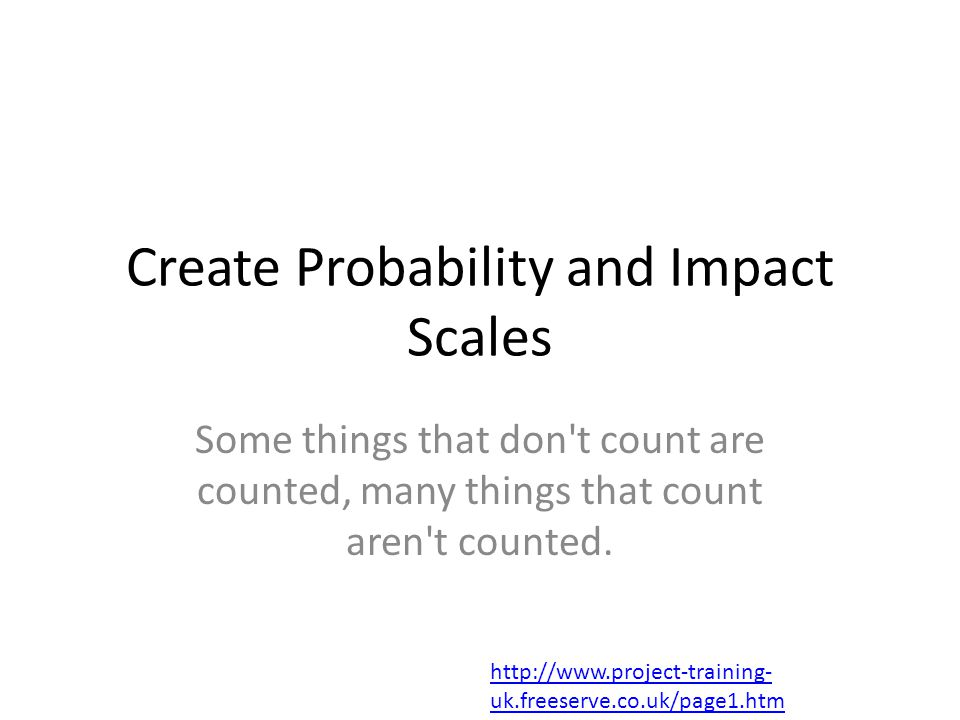 Create Probability and Impact Scales Some things that don t count are counted, many things that count aren t counted.