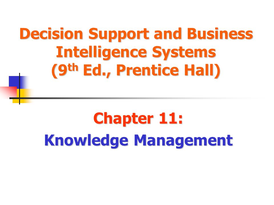 Decision Support and Business Intelligence Systems (9 th Ed., Prentice Hall) Chapter 11: Knowledge Management