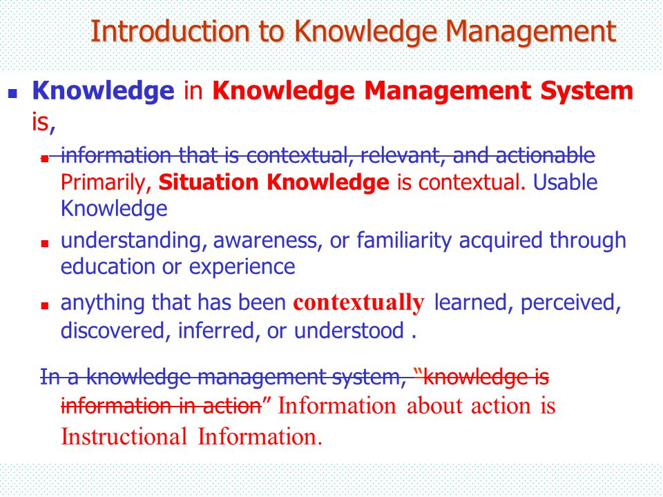 Introduction to Knowledge Management Knowledge in Knowledge Management System is, information that is contextual, relevant, and actionable Primarily, Situation Knowledge is contextual.